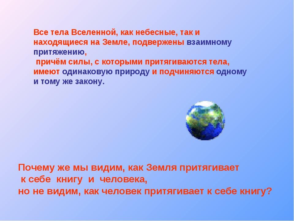 Все тела Вселенной, как небесные, так и находящиеся на Земле, подвержены взаи...