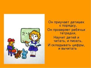 Он приучает детишек к порядку, Он проверяет ребячьи тетрадки, Научит детей и