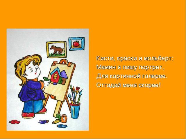 Кисти, краски и мольберт: Мамин я пишу портрет, Для картинной галерее. Отгад...