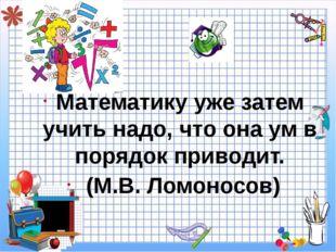Математику уже затем учить надо, что она ум в порядок приводит. (М.В. Ломоно