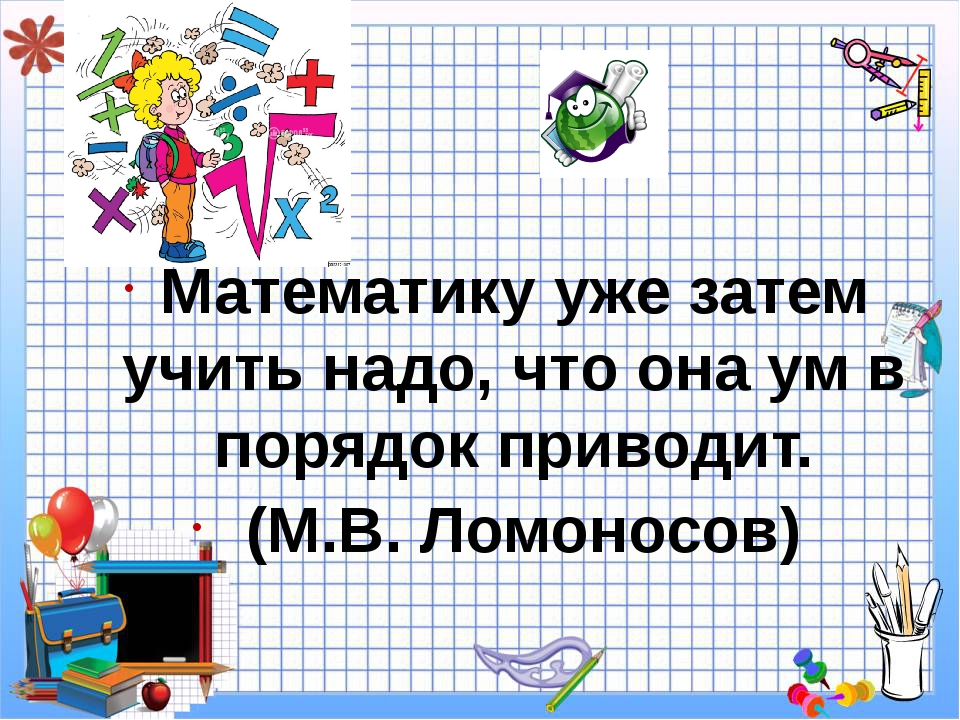 Математику уже затем учить надо, что она ум в порядок приводит. (М.В. Ломоно...
