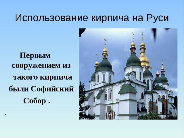 Использование кирпича на Руси  Первым сооружением из такого кирпича были Соф...