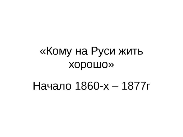 «Кому на Руси жить хорошо» Начало 1860-х – 1877г