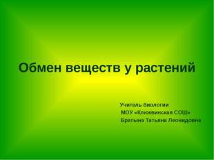 Обмен веществ у растений Учитель биологии МОУ «Клюквинская СОШ» Братына Татья