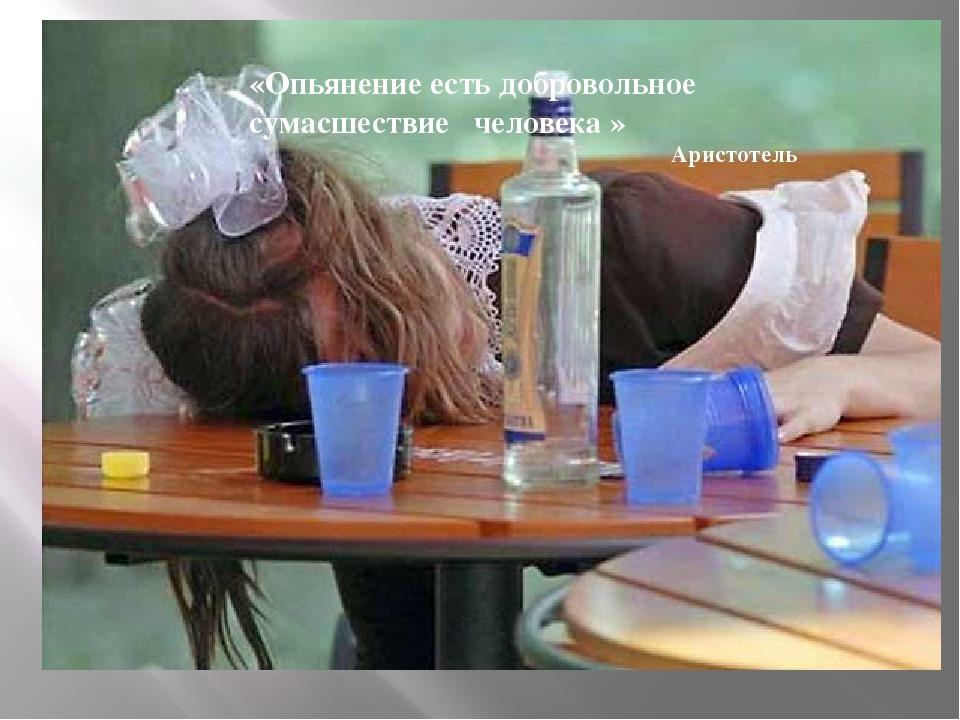 «Опьянение есть добровольное сумасшествие человека »   Аристотель