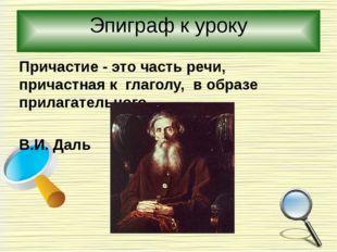 Эпиграф к уроку Причастие - это часть речи, причастная к глаголу, в образе пр