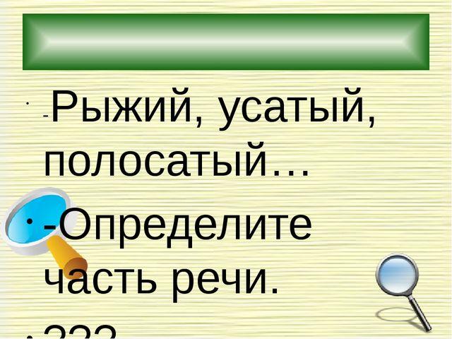 -Рыжий, усатый, полосатый… -Определите часть речи. ??? -Это … признаки: кот...