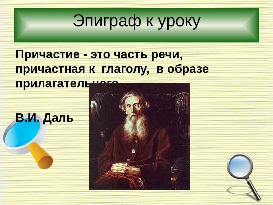 Эпиграф к уроку Причастие - это часть речи, причастная к глаголу, в образе пр...