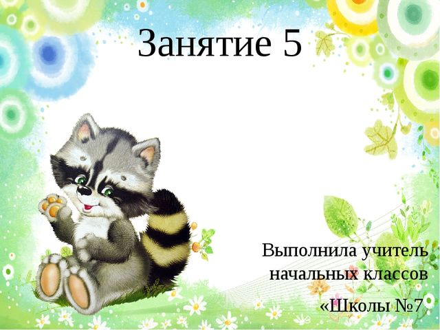 Занятие 5 Выполнилa учитель начальных классов «Школы №7 «Русской классической...