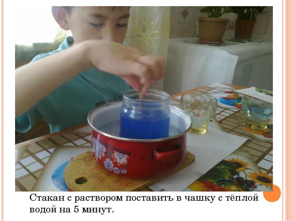 Стакан с раствором поставить в чашку с тёплой водой на 5 минут.