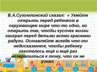 « В.А.Сухомлинский сказал: « Умейте открыть перед ребенком в окружающем мире