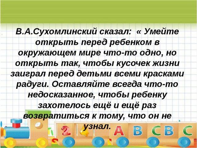 « В.А.Сухомлинский сказал: « Умейте открыть перед ребенком в окружающем мире...
