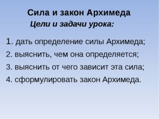 Цели и задачи урока: 1. дать определение силы Архимеда; 2. выяснить, чем она