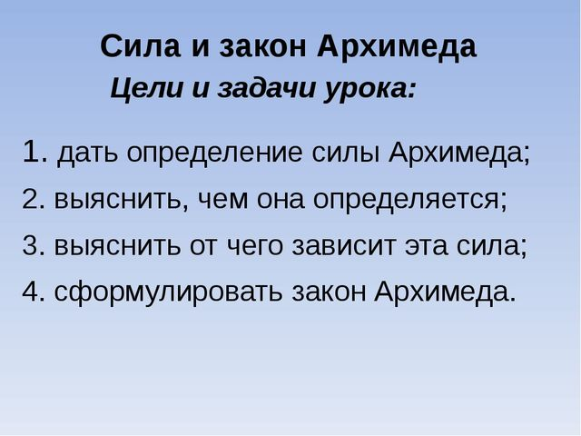 Цели и задачи урока: 1. дать определение силы Архимеда; 2. выяснить, чем она...
