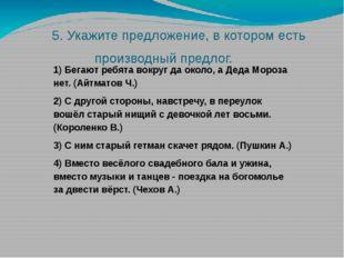 5. Укажите предложение, в котором есть производный предлог. 1) Бегают ребята