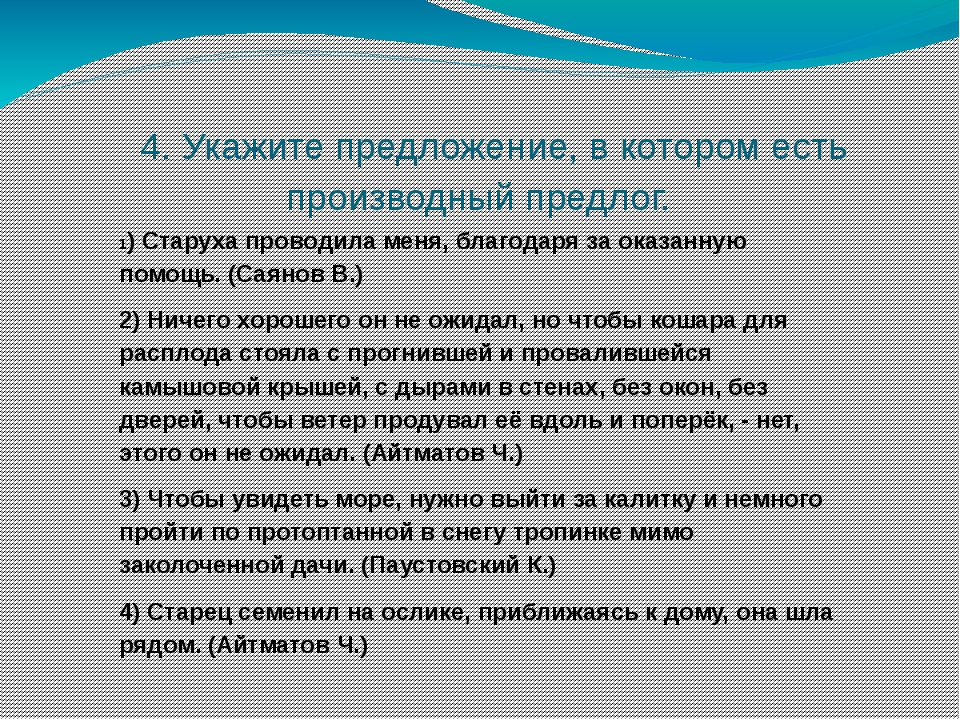 4. Укажите предложение, в котором есть производный предлог. 1) Старуха прово...