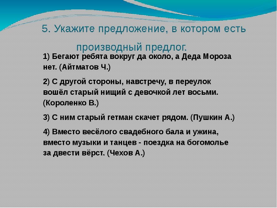5. Укажите предложение, в котором есть производный предлог. 1) Бегают ребята...