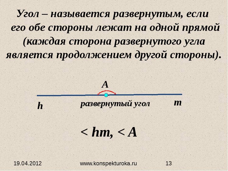 19.04.2012 www.konspekturoka.ru Угол – называется развернутым, если его обе с...