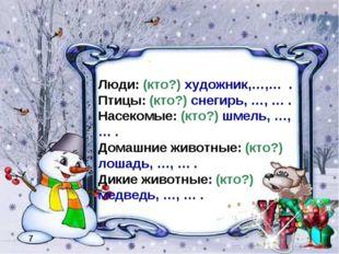 7 Люди: (кто?) художник,…,… . Птицы: (кто?) снегирь, …, … . Насекомые: (кто?)