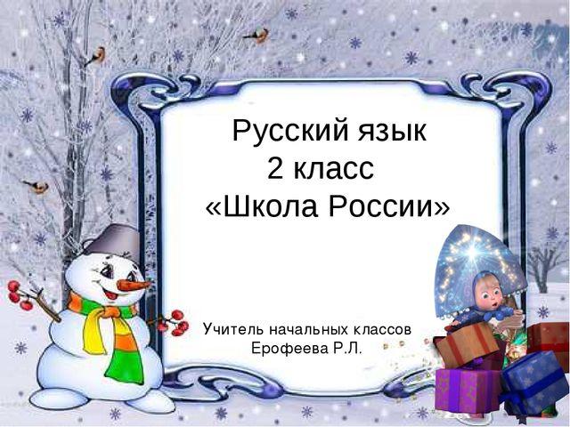 Учитель начальных классов Ерофеева Р.Л. Русский язык 2 класс «Школа России»
