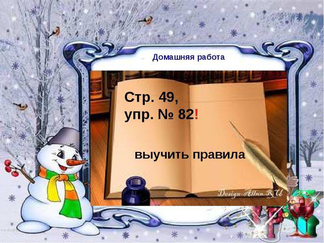 Домашняя работа Стр. 49, упр. № 82! выучить правила