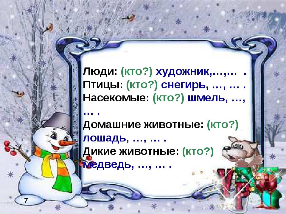 7 Люди: (кто?) художник,…,… . Птицы: (кто?) снегирь, …, … . Насекомые: (кто?)...