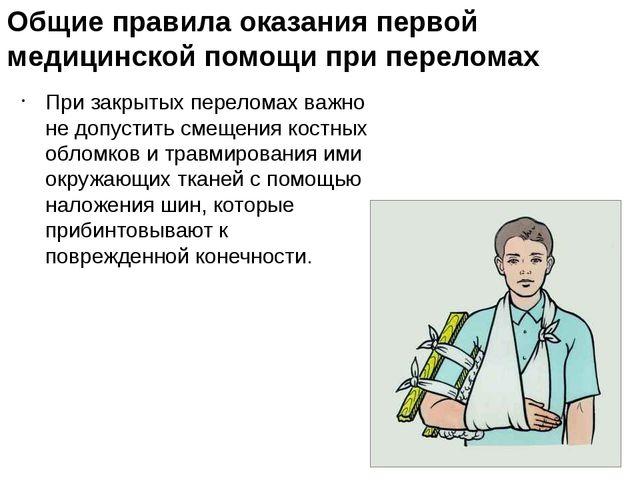 Общие правила оказания первой медицинской помощи при переломах При закрытых п...