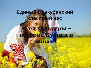 Единый Всекубанский классный час «Год культуры – история Кубани в лицах».