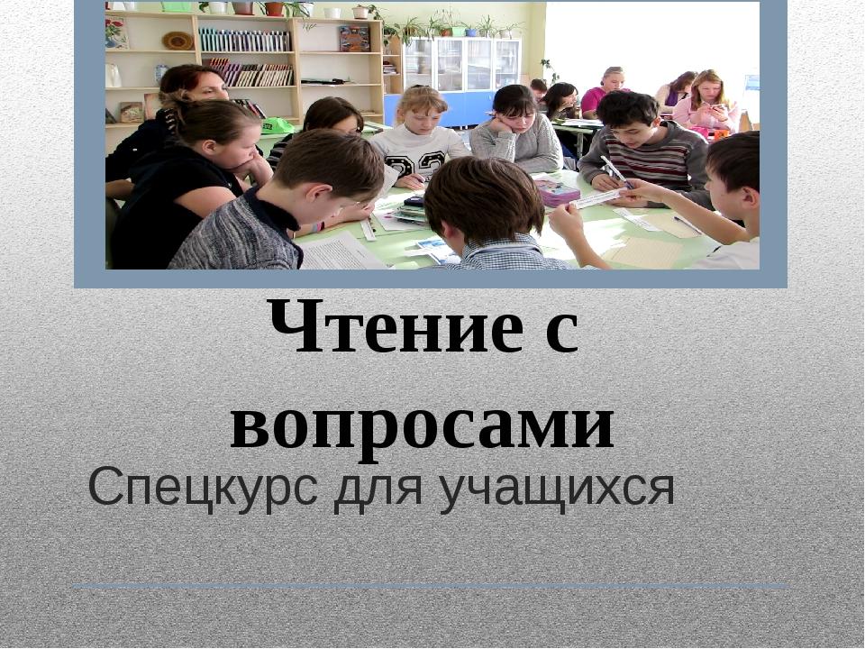 Спецкурс для учащихся Чтение с вопросами