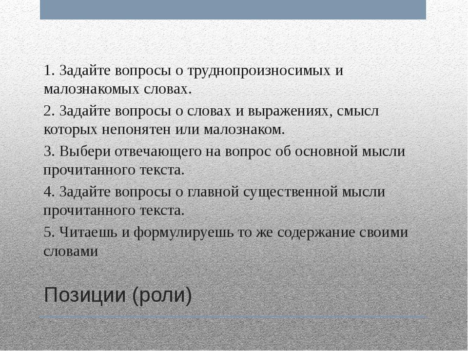 Позиции (роли) 1. Задайте вопросы о труднопроизносимых и малознакомых словах....