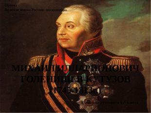 МИХАИЛ ИЛЛАРИОНОВИЧ ГОЛЕНИЩЕВ-КУТУЗОВ (1745-1813г.) Проект Великие имена Рос