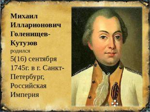 Михаил Илларионович Голенищев-Кутузов родился 5(16) сентября 1745г. в г. Сан