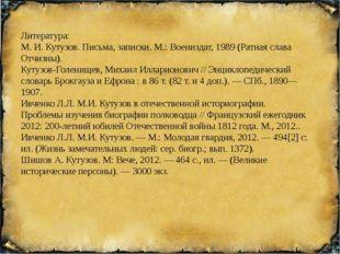 Литература: М. И. Кутузов. Письма, записки. М.: Воениздат, 1989 (Ратная слав