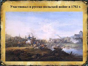 Участвовал в русско-польской войне в 1792 г.