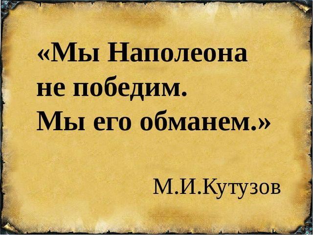 «Мы Наполеона не победим. Мы его обманем.» М.И.Кутузов