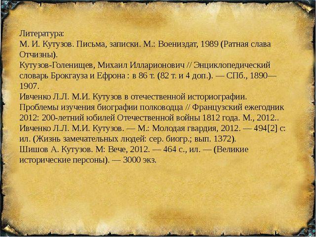 Литература: М. И. Кутузов. Письма, записки. М.: Воениздат, 1989 (Ратная слав...