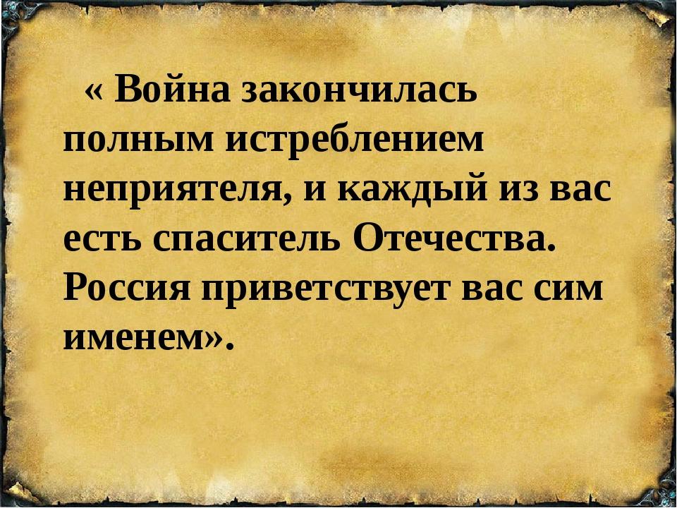 « Война закончилась полным истреблением неприятеля, и каждый из вас есть спа...