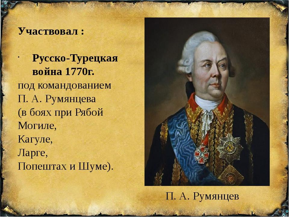 Участвовал : Русско-Турецкая война 1770г. под командованием П. А. Румянцева...