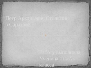 Работу выполнила Ученица 11 «А» класса Шиханова Анна Петр Аркадьевич Столыпин