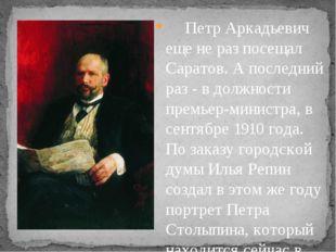 Петр Аркадьевич еще не раз посещал Саратов. А последний раз - в должнос