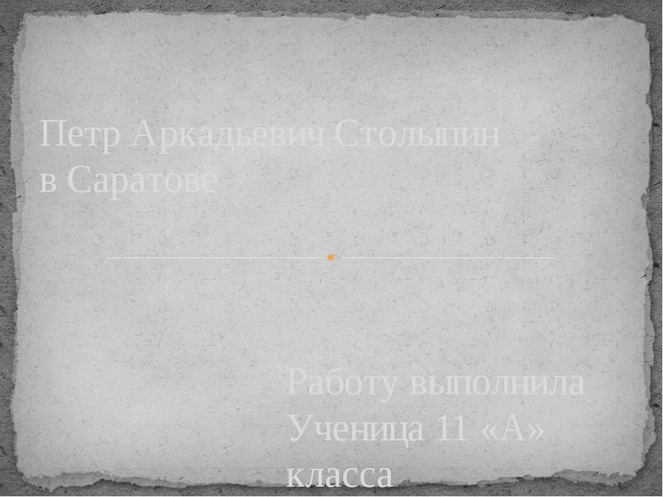 Работу выполнила Ученица 11 «А» класса Шиханова Анна Петр Аркадьевич Столыпин...