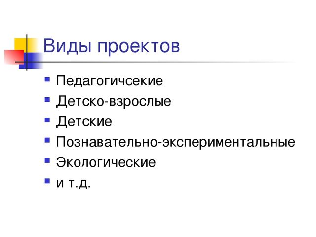 Виды проектов Педагогичсекие Детско-взрослые Детские Познавательно-эксперимен...