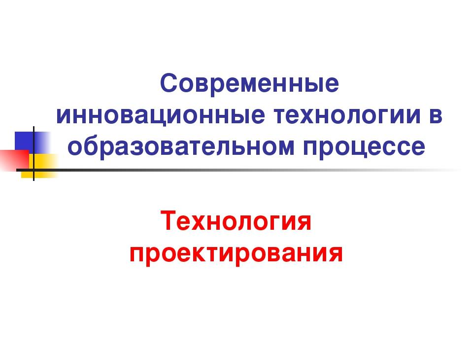 Современные инновационные технологии в образовательном процессе Технология пр...