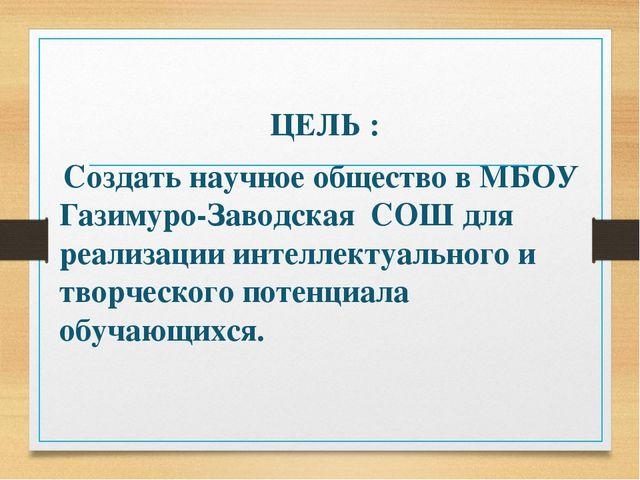 ЦЕЛЬ : Создать научное общество в МБОУ Газимуро-Заводская СОШ для реализации...