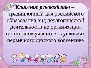 Классное руководство – традиционный для российского образования вид педагогич
