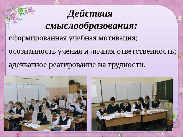 Действия смыслообразования: сформированная учебная мотивация; осознанность уч...