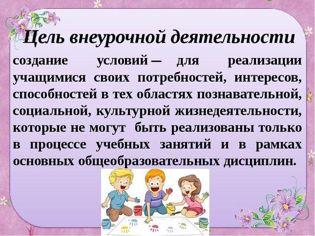 Цель внеурочной деятельности – создание условий для реализации учащимися свои...