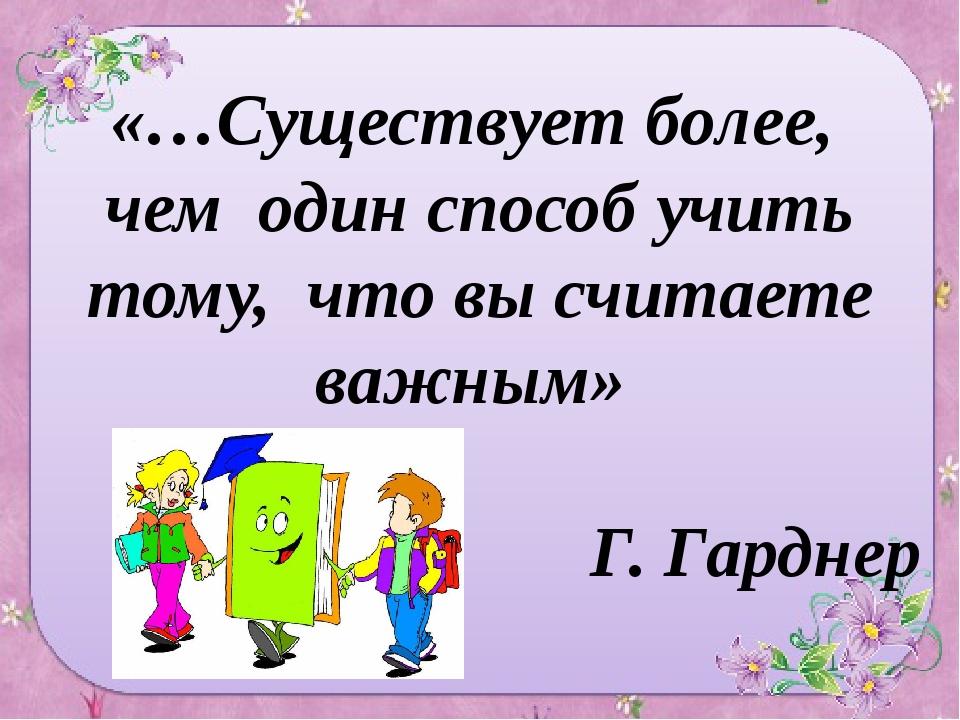 «…Существует более, чем один способ учить тому, что вы считаете важным» Г. Г...
