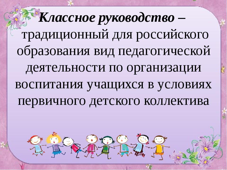 Классное руководство – традиционный для российского образования вид педагогич...