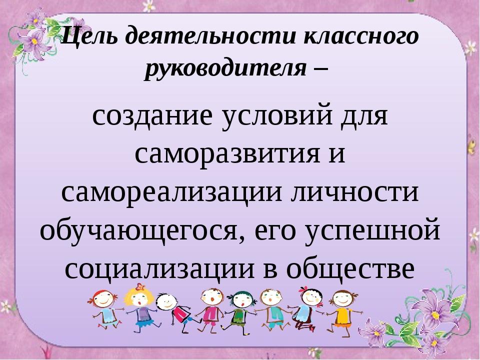 Цель деятельности классного руководителя – создание условий для саморазвития...